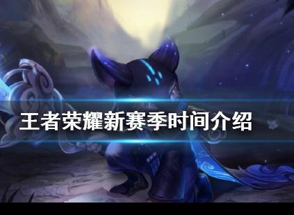 王者荣耀S21赛季什么时候开启 新赛季开启时间介绍